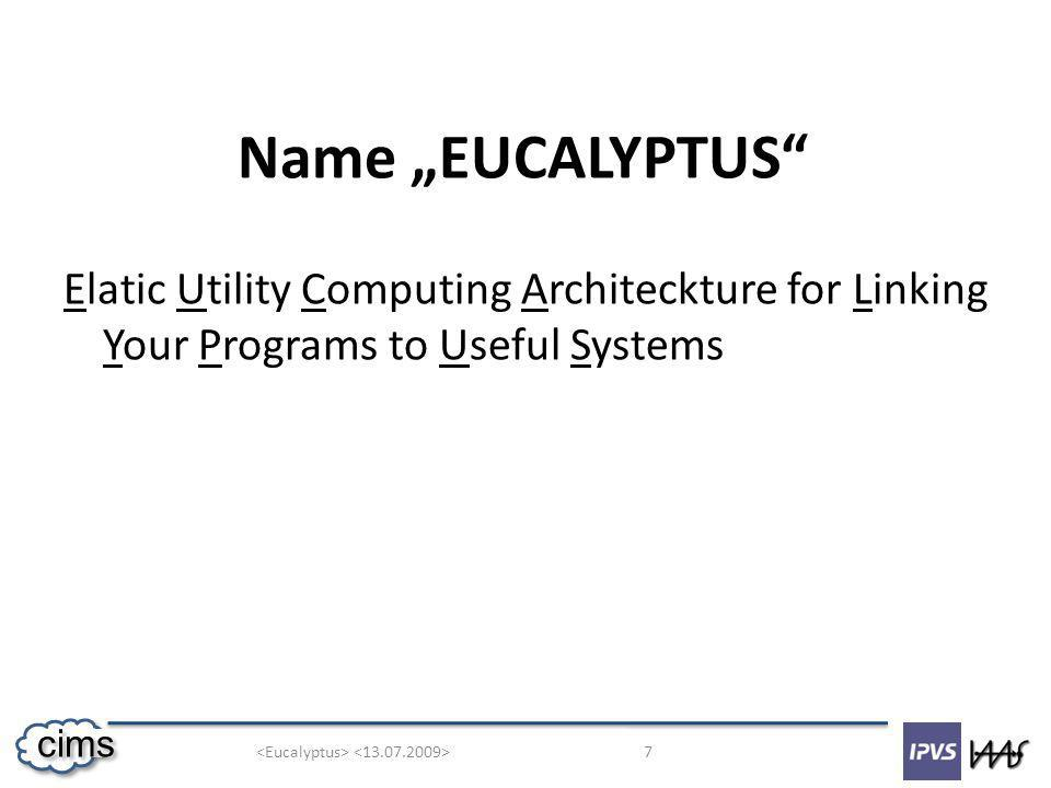 7 cims Name EUCALYPTUS Elatic Utility Computing Architeckture for Linking Your Programs to Useful Systems