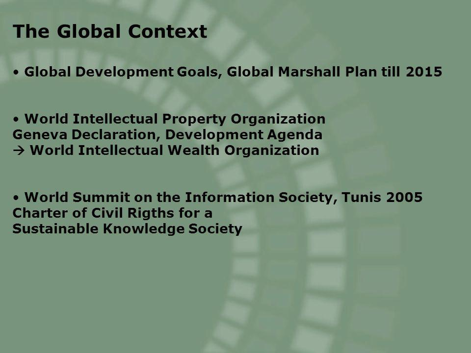 The Global Context Global Development Goals, Global Marshall Plan till 2015 World Intellectual Property Organization Geneva Declaration, Development Agenda World Intellectual Wealth Organization World Summit on the Information Society, Tunis 2005 Charter of Civil Rigths for a Sustainable Knowledge Society