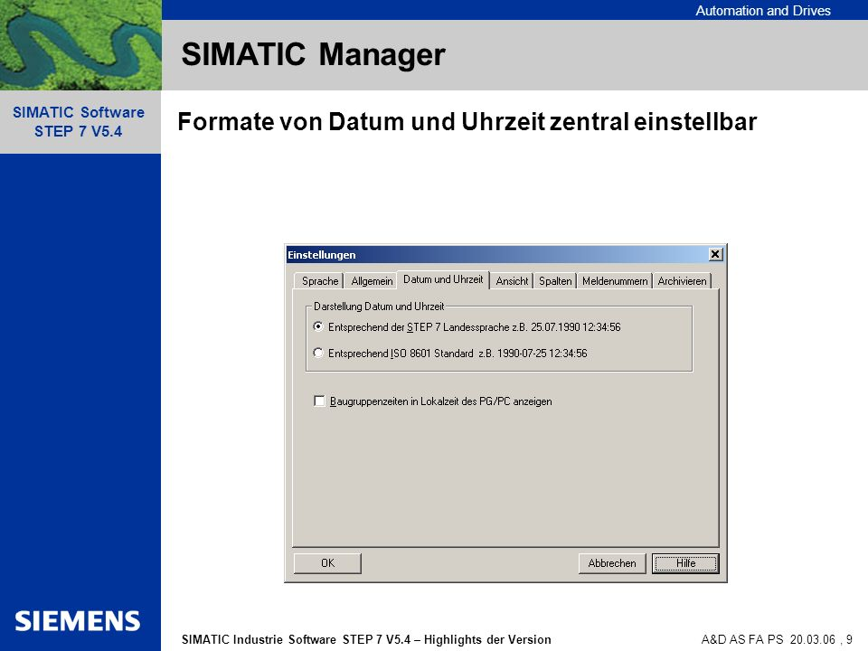 Automation and Drives SIMATIC Industrie Software STEP 7 V5.4 – Highlights der Version SIMATIC Software STEP 7 V5.4 A&D AS FA PS , 9 SIMATIC Manager Formate von Datum und Uhrzeit zentral einstellbar