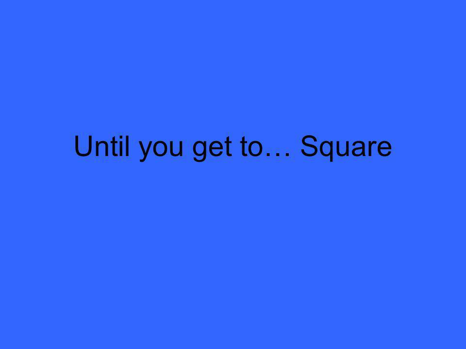 Until you get to… Square