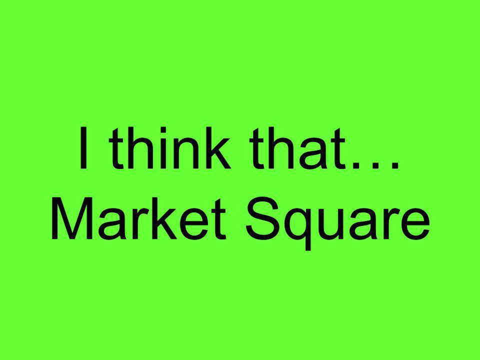 I think that… Market Square
