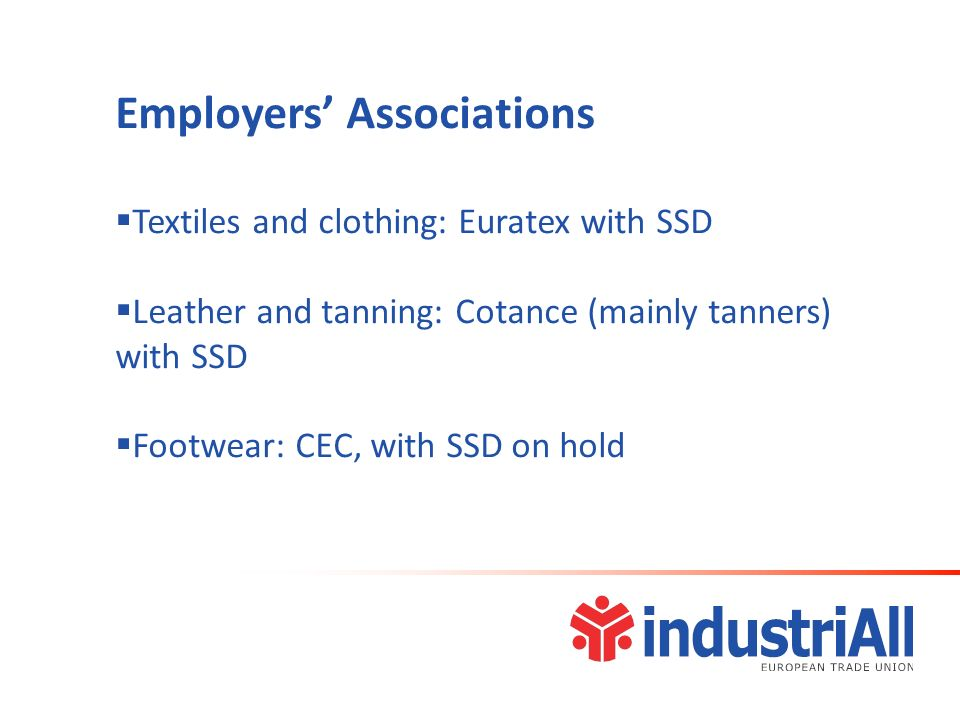 Employers Associations Textiles and clothing: Euratex with SSD Leather and tanning: Cotance (mainly tanners) with SSD Footwear: CEC, with SSD on hold