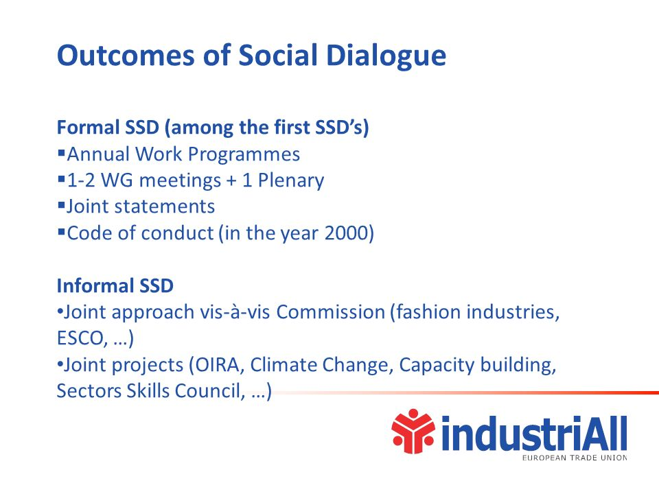 Outcomes of Social Dialogue Formal SSD (among the first SSDs) Annual Work Programmes 1-2 WG meetings + 1 Plenary Joint statements Code of conduct (in the year 2000) Informal SSD Joint approach vis-à-vis Commission (fashion industries, ESCO, …) Joint projects (OIRA, Climate Change, Capacity building, Sectors Skills Council, …)
