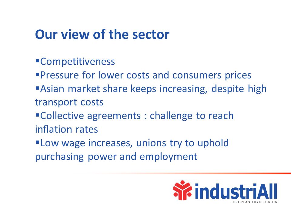 Our view of the sector Competitiveness Pressure for lower costs and consumers prices Asian market share keeps increasing, despite high transport costs Collective agreements : challenge to reach inflation rates Low wage increases, unions try to uphold purchasing power and employment