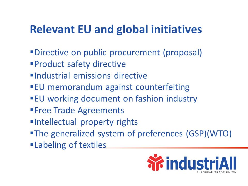 Relevant EU and global initiatives Directive on public procurement (proposal) Product safety directive Industrial emissions directive EU memorandum against counterfeiting EU working document on fashion industry Free Trade Agreements Intellectual property rights The generalized system of preferences (GSP)(WTO) Labeling of textiles