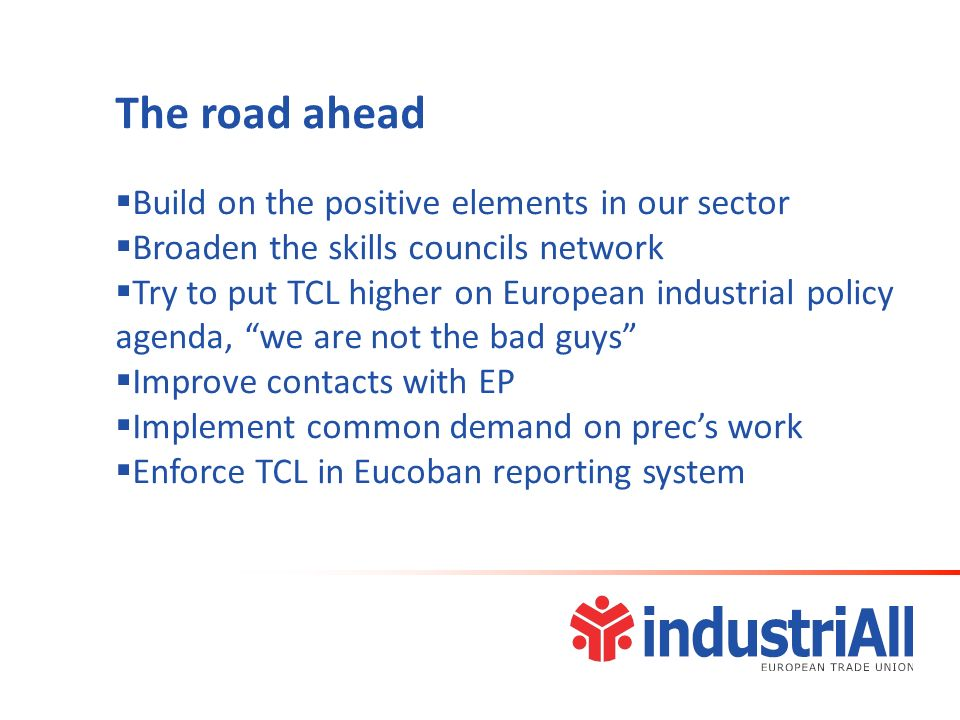 The road ahead Build on the positive elements in our sector Broaden the skills councils network Try to put TCL higher on European industrial policy agenda, we are not the bad guys Improve contacts with EP Implement common demand on precs work Enforce TCL in Eucoban reporting system