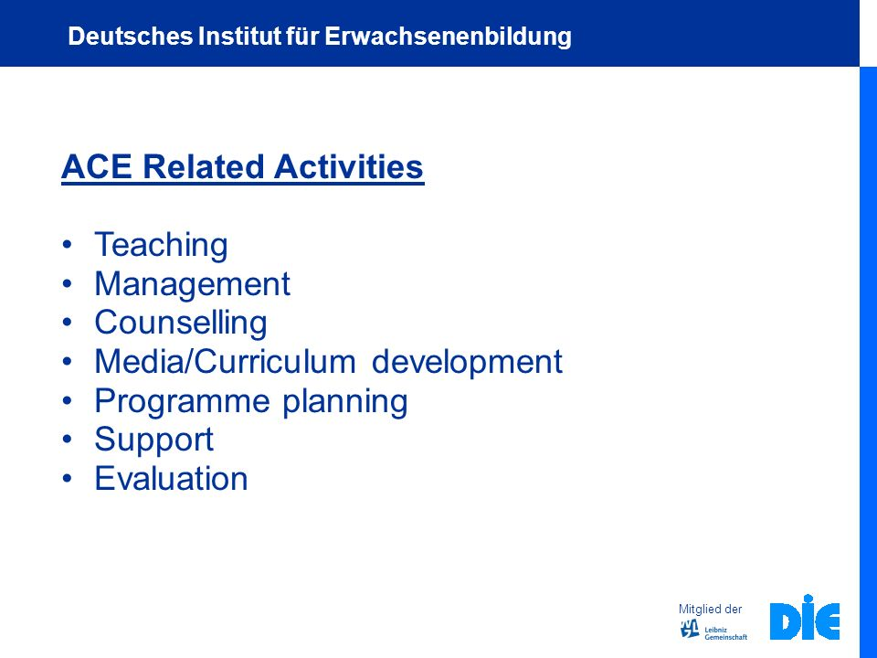 ACE Related Activities Teaching Management Counselling Media/Curriculum development Programme planning Support Evaluation Mitglied der Deutsches Institut für Erwachsenenbildung