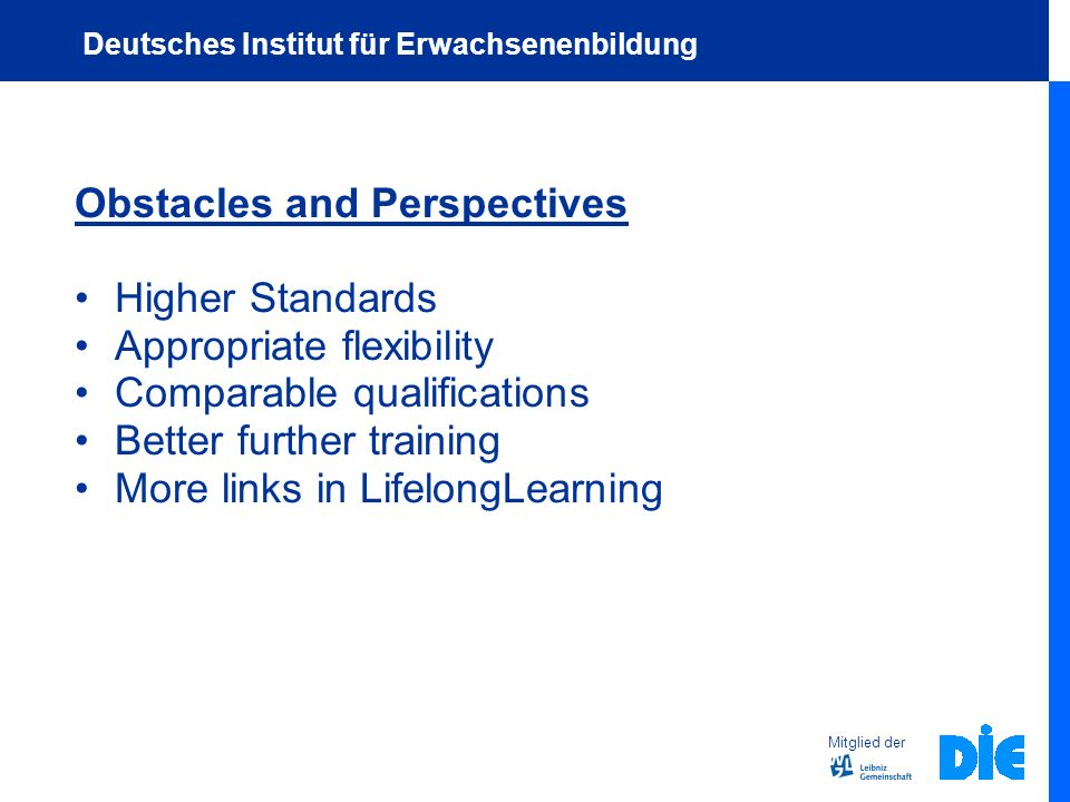 Obstacles and Perspectives Higher Standards Appropriate flexibility Comparable qualifications Better further training More links in LifelongLearning Mitglied der Deutsches Institut für Erwachsenenbildung