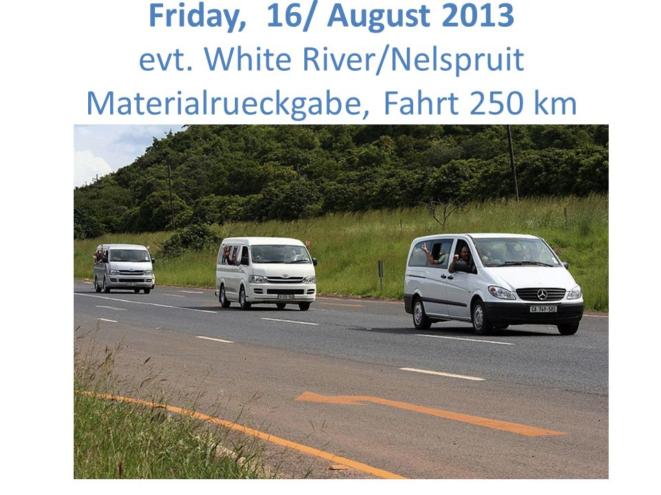 Friday, 16/ August 2013 evt. White River/Nelspruit Materialrueckgabe, Fahrt 250 km