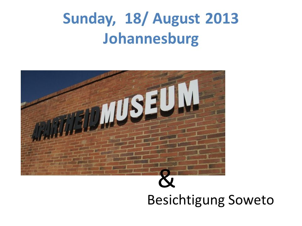 Sunday, 18/ August 2013 Johannesburg & Besichtigung Soweto