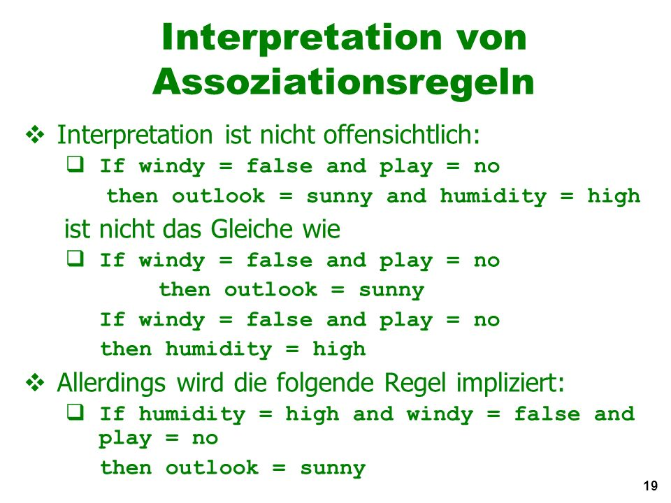 19 Interpretation von Assoziationsregeln Interpretation ist nicht offensichtlich: If windy = false and play = no then outlook = sunny and humidity = high ist nicht das Gleiche wie If windy = false and play = no then outlook = sunny If windy = false and play = no then humidity = high Allerdings wird die folgende Regel impliziert: If humidity = high and windy = false and play = no then outlook = sunny