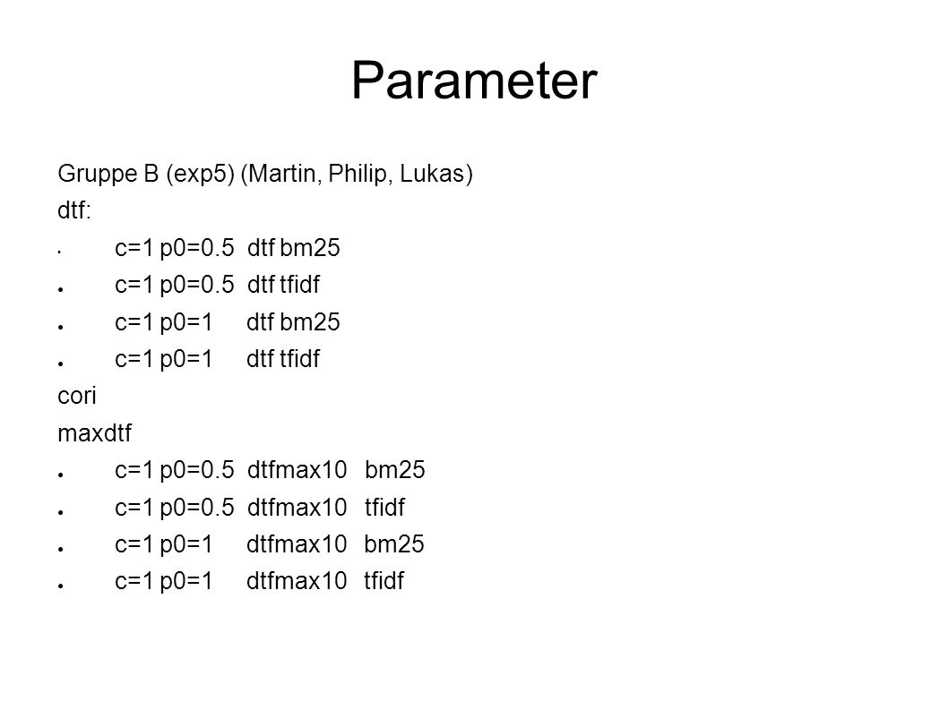 Parameter Gruppe B (exp5) (Martin, Philip, Lukas) dtf: c=1 p0=0.5 dtf bm25 c=1 p0=0.5 dtf tfidf c=1 p0=1 dtf bm25 c=1 p0=1 dtf tfidf cori maxdtf c=1 p0=0.5 dtfmax10 bm25 c=1 p0=0.5 dtfmax10 tfidf c=1 p0=1 dtfmax10 bm25 c=1 p0=1 dtfmax10 tfidf