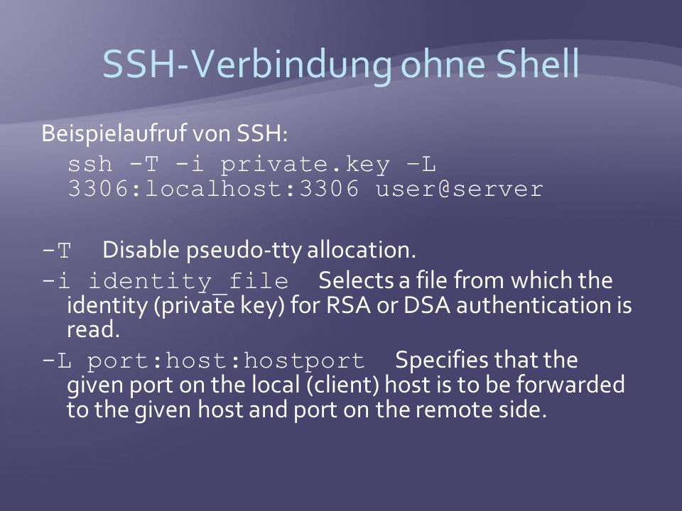 SSH-Verbindung ohne Shell Beispielaufruf von SSH: ssh -T -i private.key –L 3306:localhost:3306 user@server -T Disable pseudo-tty allocation.