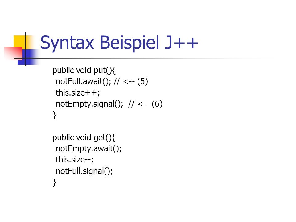 Syntax Beispiel J++ public void put(){ notFull.await();// <-- (5) this.size++; notEmpty.signal();// <-- (6) } public void get(){ notEmpty.await(); this.size--; notFull.signal(); }