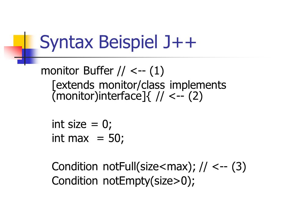 Syntax Beispiel J++ monitor Buffer // <-- (1) [extends monitor/class implements (monitor)interface]{// <-- (2) int size = 0; int max = 50; Condition notFull(size<max);// <-- (3) Condition notEmpty(size>0);