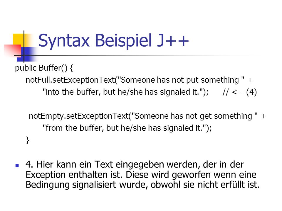 Syntax Beispiel J++ public Buffer() { notFull.setExceptionText( Someone has not put something + into the buffer, but he/she has signaled it. ); // <-- (4) notEmpty.setExceptionText( Someone has not get something + from the buffer, but he/she has signaled it. ); } 4.