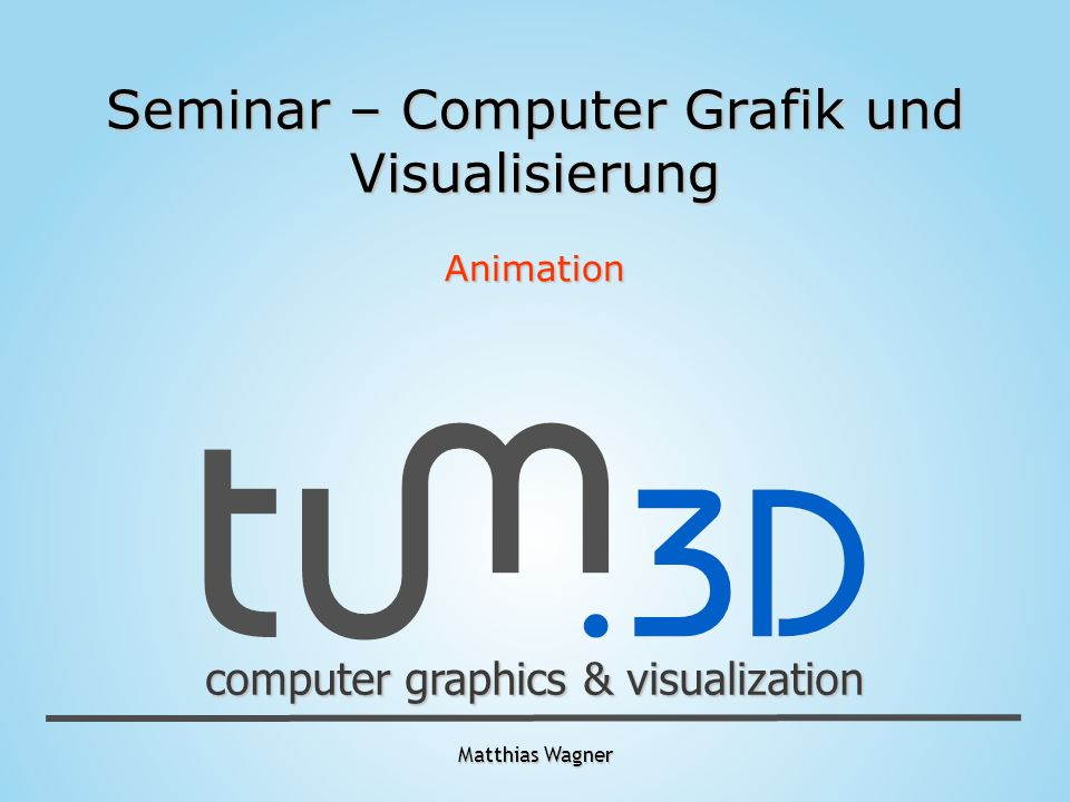 Matthias Wagner computer graphics & visualization Seminar – Computer Grafik und Visualisierung Animation