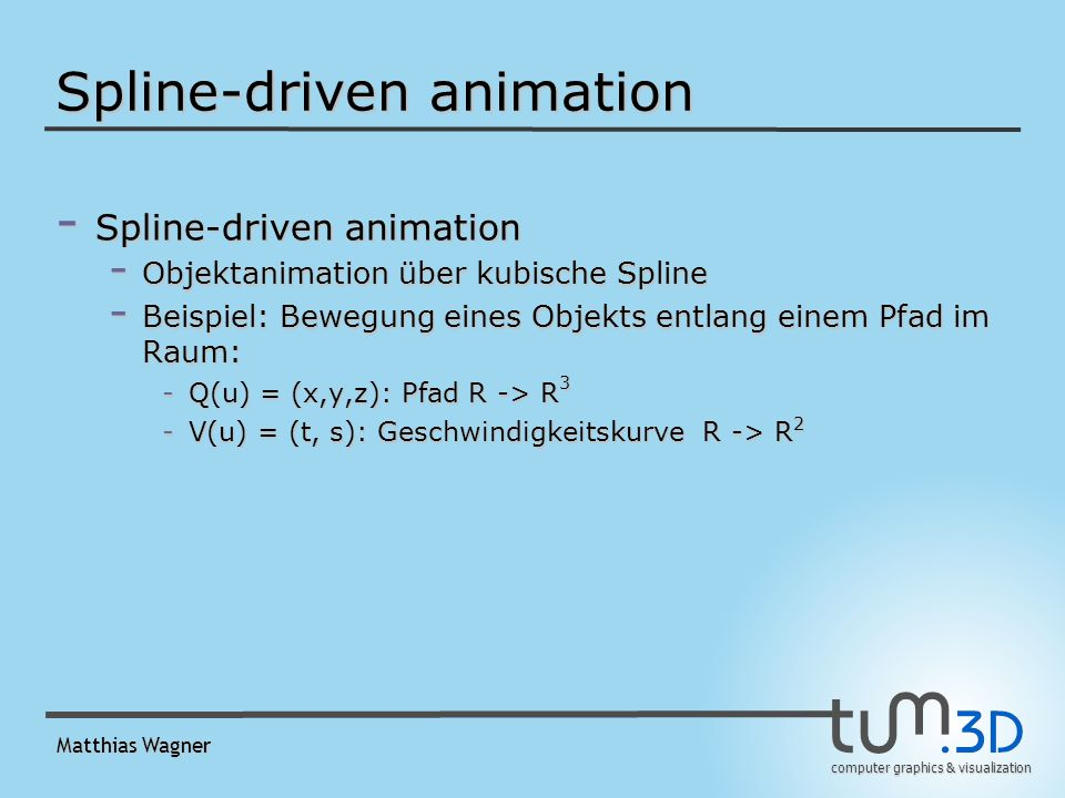 computer graphics & visualization Matthias Wagner Spline-driven animation - Spline-driven animation - Objektanimation über kubische Spline - Beispiel: Bewegung eines Objekts entlang einem Pfad im Raum: -Q(u) = (x,y,z): Pfad R -> R 3 -V(u) = (t, s): Geschwindigkeitskurve R -> R 2