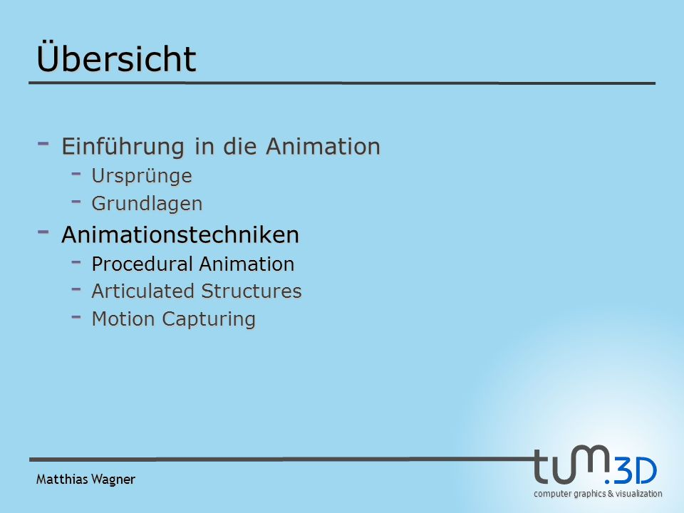 computer graphics & visualization Matthias Wagner Übersicht - Einführung in die Animation - Ursprünge - Grundlagen - Animationstechniken - Procedural Animation - Articulated Structures - Motion Capturing