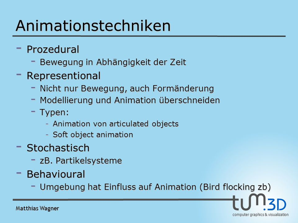 computer graphics & visualization Matthias Wagner Animationstechniken - Prozedural - Bewegung in Abhängigkeit der Zeit - Representional - Nicht nur Bewegung, auch Formänderung - Modellierung und Animation überschneiden - Typen: -Animation von articulated objects -Soft object animation - Stochastisch - zB.