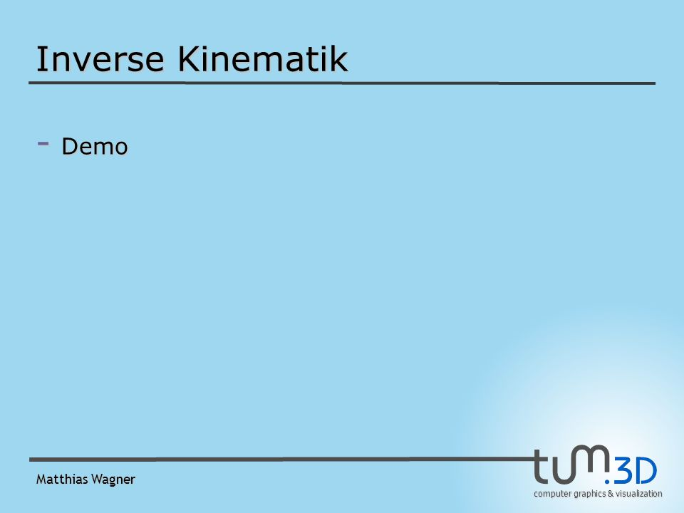 computer graphics & visualization Matthias Wagner Inverse Kinematik - Demo