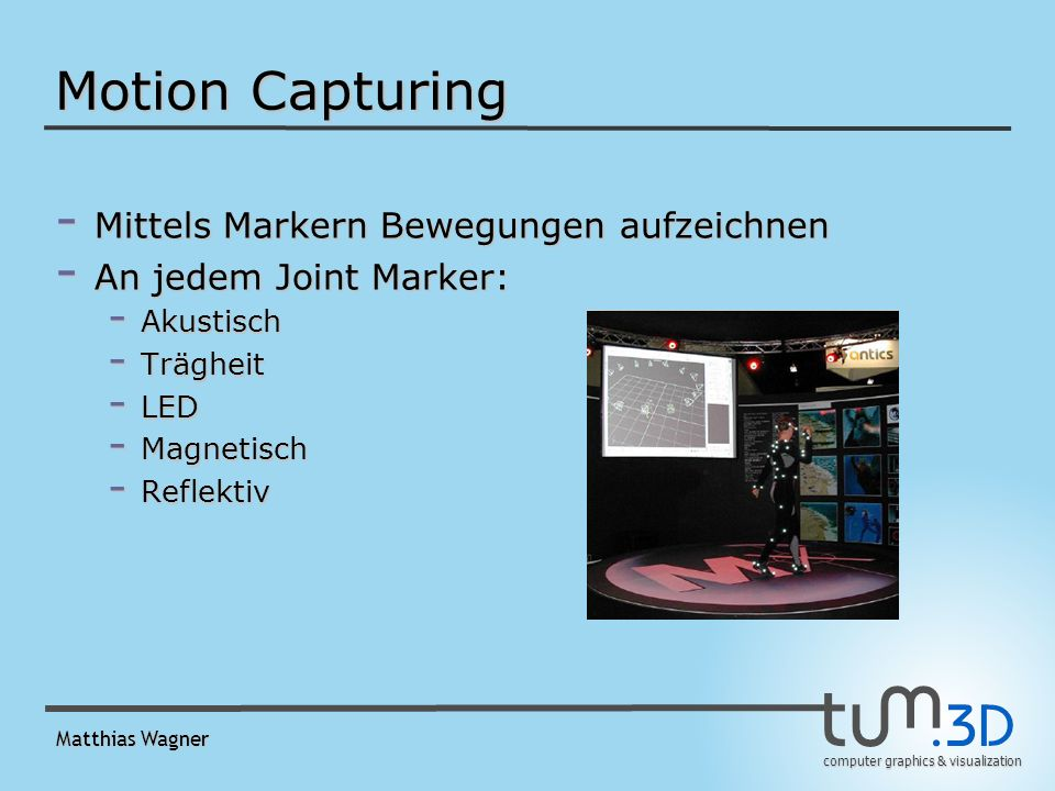 computer graphics & visualization Matthias Wagner Motion Capturing - Mittels Markern Bewegungen aufzeichnen - An jedem Joint Marker: - Akustisch - Trägheit - LED - Magnetisch - Reflektiv