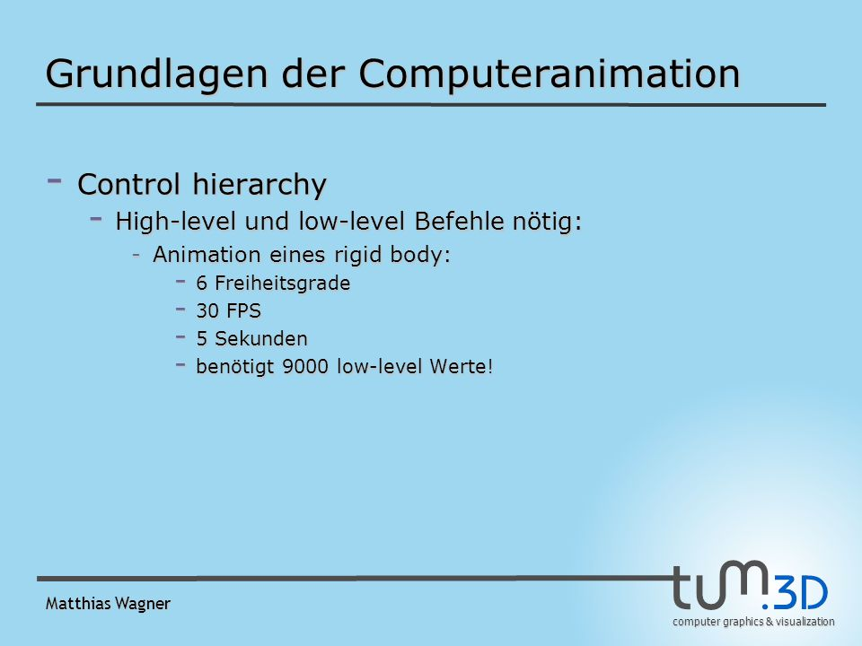 computer graphics & visualization Matthias Wagner Grundlagen der Computeranimation - Control hierarchy - High-level und low-level Befehle nötig: -Animation eines rigid body: - 6 Freiheitsgrade - 30 FPS - 5 Sekunden - benötigt 9000 low-level Werte!