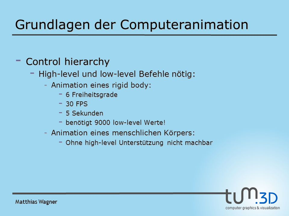 computer graphics & visualization Matthias Wagner Grundlagen der Computeranimation - Control hierarchy - High-level und low-level Befehle nötig: -Animation eines rigid body: - 6 Freiheitsgrade - 30 FPS - 5 Sekunden - benötigt 9000 low-level Werte.