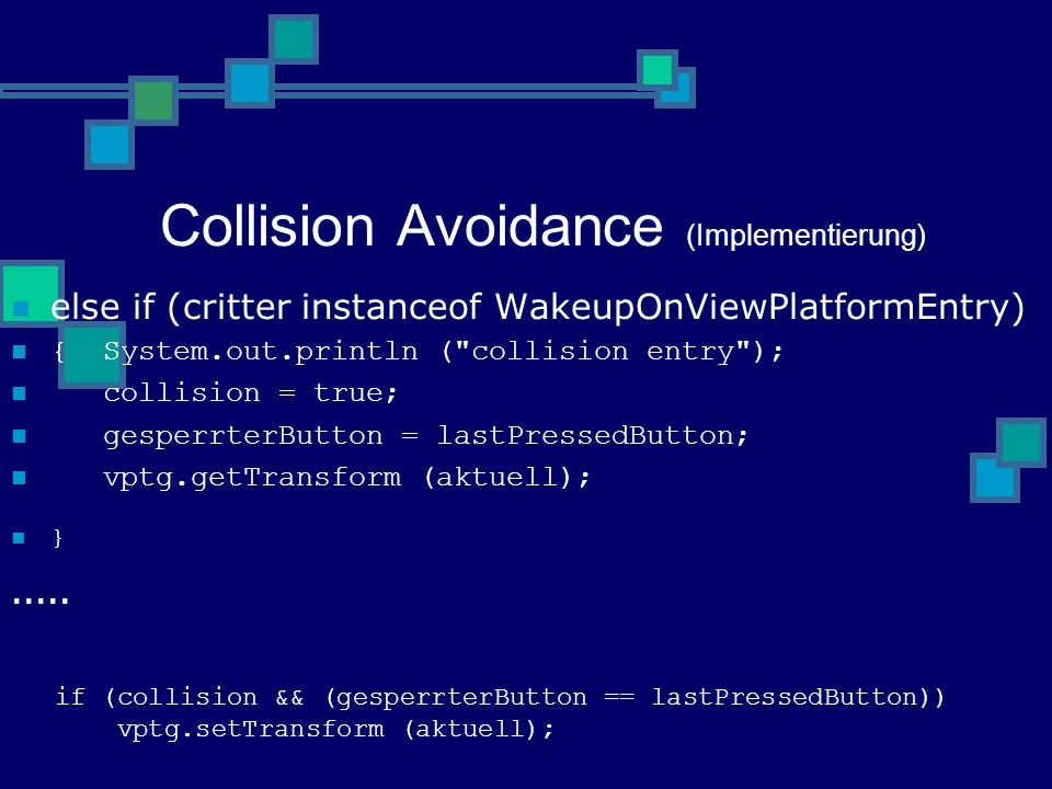 Collision Avoidance (Implementierung) else if (critter instanceof WakeupOnViewPlatformEntry) { System.out.println ( collision entry ); collision = true; gesperrterButton = lastPressedButton; vptg.getTransform (aktuell); }.....