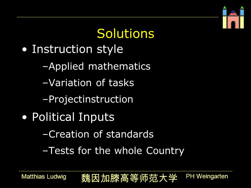 PH Weingarten Matthias Ludwig Solutions Instruction style –Applied mathematics –Variation of tasks –Projectinstruction Political Inputs –Creation of standards –Tests for the whole Country