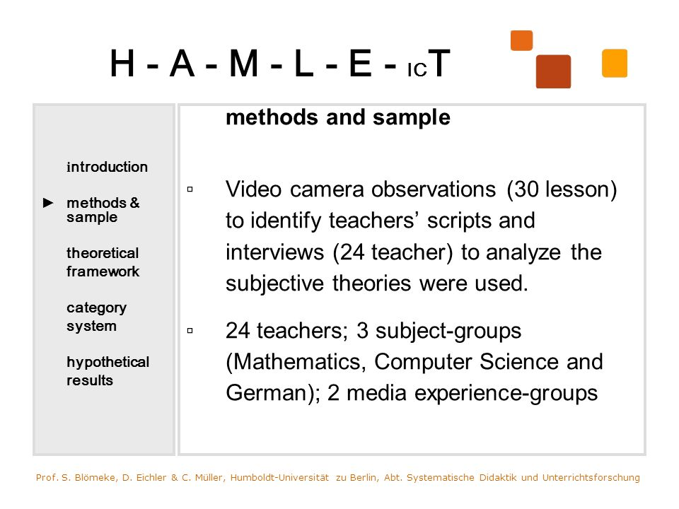 H - A - M - L - E - IC T i ntroduction methods & sample theoretical framework category system hypothetical results methods and sample Video camera observations (30 lesson) to identify teachers scripts and interviews (24 teacher) to analyze the subjective theories were used.