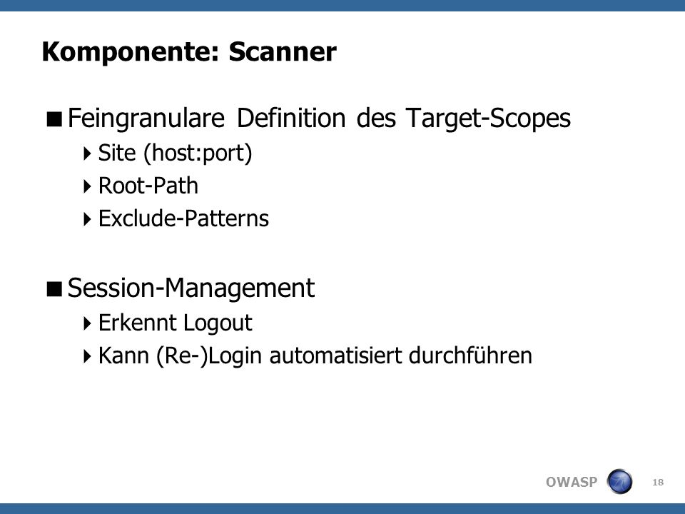 OWASP Komponente: Scanner Feingranulare Definition des Target-Scopes Site (host:port) Root-Path Exclude-Patterns Session-Management Erkennt Logout Kann (Re-)Login automatisiert durchführen 18