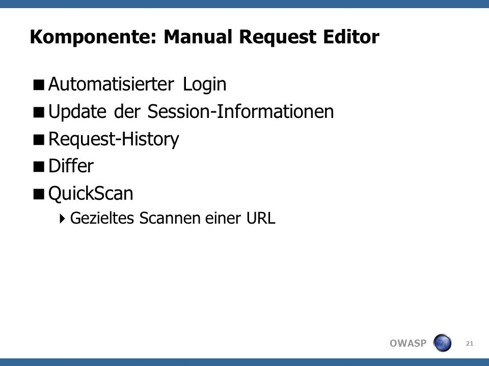 OWASP Komponente: Manual Request Editor Automatisierter Login Update der Session-Informationen Request-History Differ QuickScan Gezieltes Scannen einer URL 21