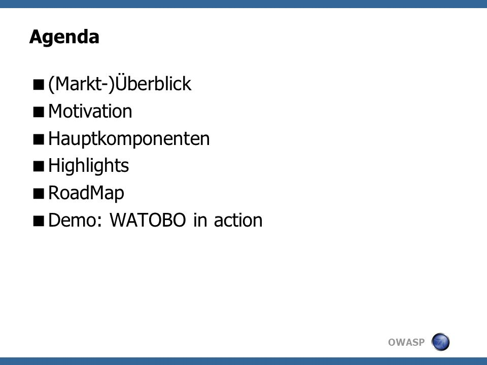OWASP Agenda (Markt-)Überblick Motivation Hauptkomponenten Highlights RoadMap Demo: WATOBO in action