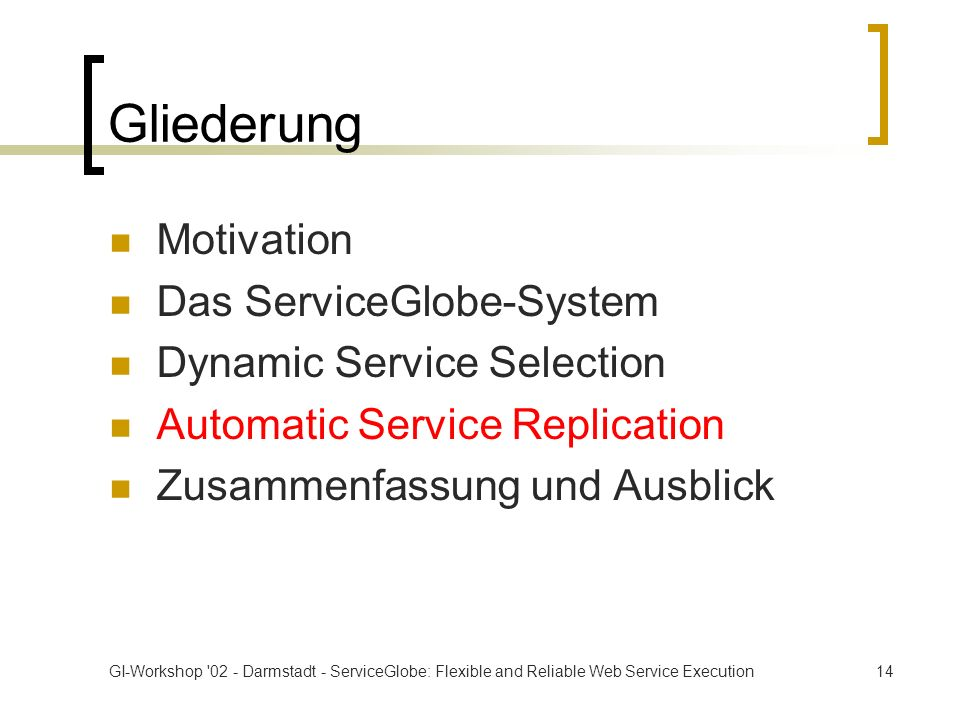 GI-Workshop 02 - Darmstadt - ServiceGlobe: Flexible and Reliable Web Service Execution14 Gliederung Motivation Das ServiceGlobe-System Dynamic Service Selection Automatic Service Replication Zusammenfassung und Ausblick
