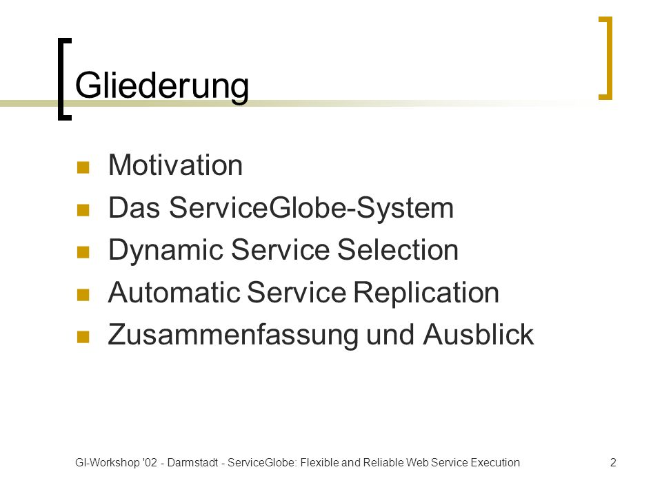 GI-Workshop 02 - Darmstadt - ServiceGlobe: Flexible and Reliable Web Service Execution2 Gliederung Motivation Das ServiceGlobe-System Dynamic Service Selection Automatic Service Replication Zusammenfassung und Ausblick