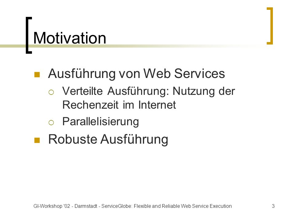 GI-Workshop 02 - Darmstadt - ServiceGlobe: Flexible and Reliable Web Service Execution3 Motivation Ausführung von Web Services Verteilte Ausführung: Nutzung der Rechenzeit im Internet Parallelisierung Robuste Ausführung