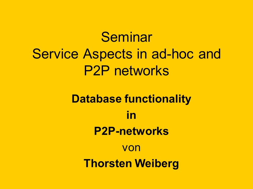 Seminar Service Aspects in ad-hoc and P2P networks Database functionality in P2P-networks von Thorsten Weiberg