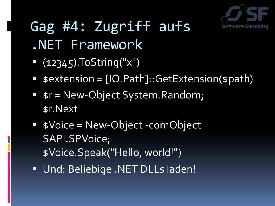 Gag #4: Zugriff aufs.NET Framework (12345).ToString( x ) $extension = [IO.Path]::GetExtension($path) $r = New-Object System.Random; $r.Next $Voice = New-Object -comObject SAPI.SPVoice; $Voice.Speak( Hello, world! ) Und: Beliebige.NET DLLs laden!