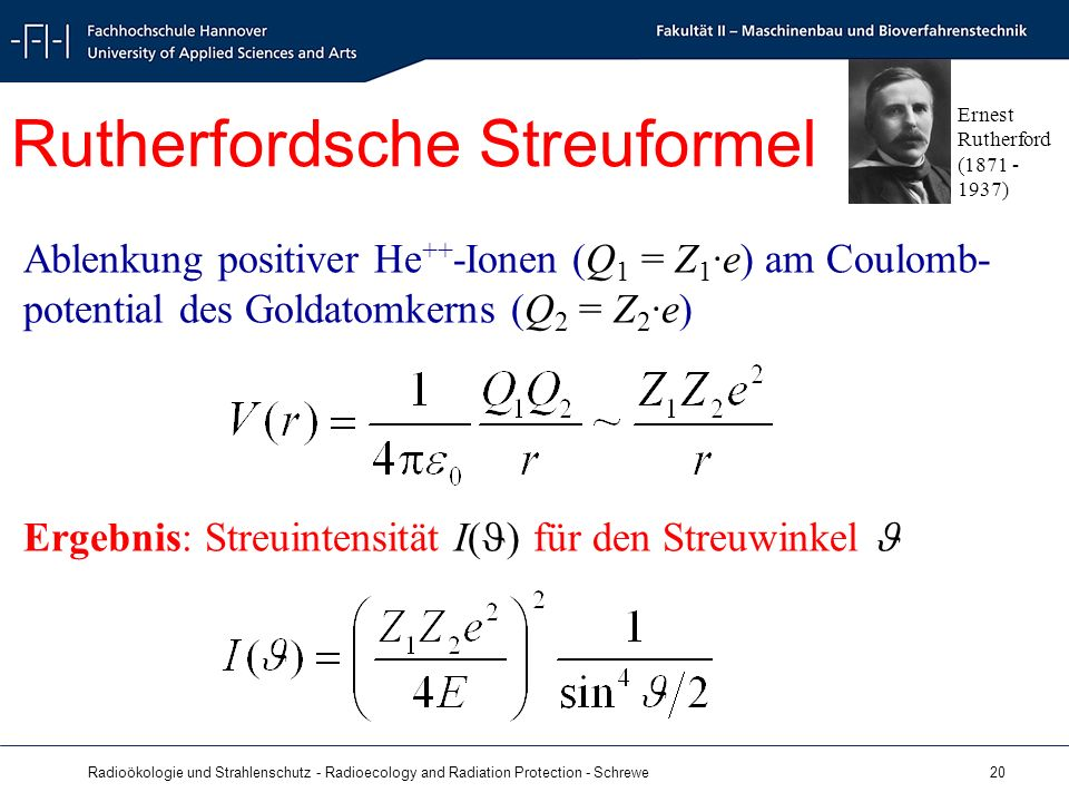 Radioökologie und Strahlenschutz - Radioecology and Radiation Protection - Schrewe 20 Ablenkung positiver He ++ -Ionen (Q 1 = Z 1 ·e) am Coulomb- potential des Goldatomkerns (Q 2 = Z 2 ·e) Ergebnis: Streuintensität I( ) für den Streuwinkel Rutherfordsche Streuformel Ernest Rutherford ( )
