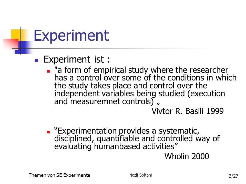 Nazli Soltani Themen von SE Experimente 3/27 Experiment Experiment ist : a form of empirical study where the researcher has a control over some of the conditions in which the study takes place and control over the independent variables being studied (execution and measuremnet controls) Vivtor R.