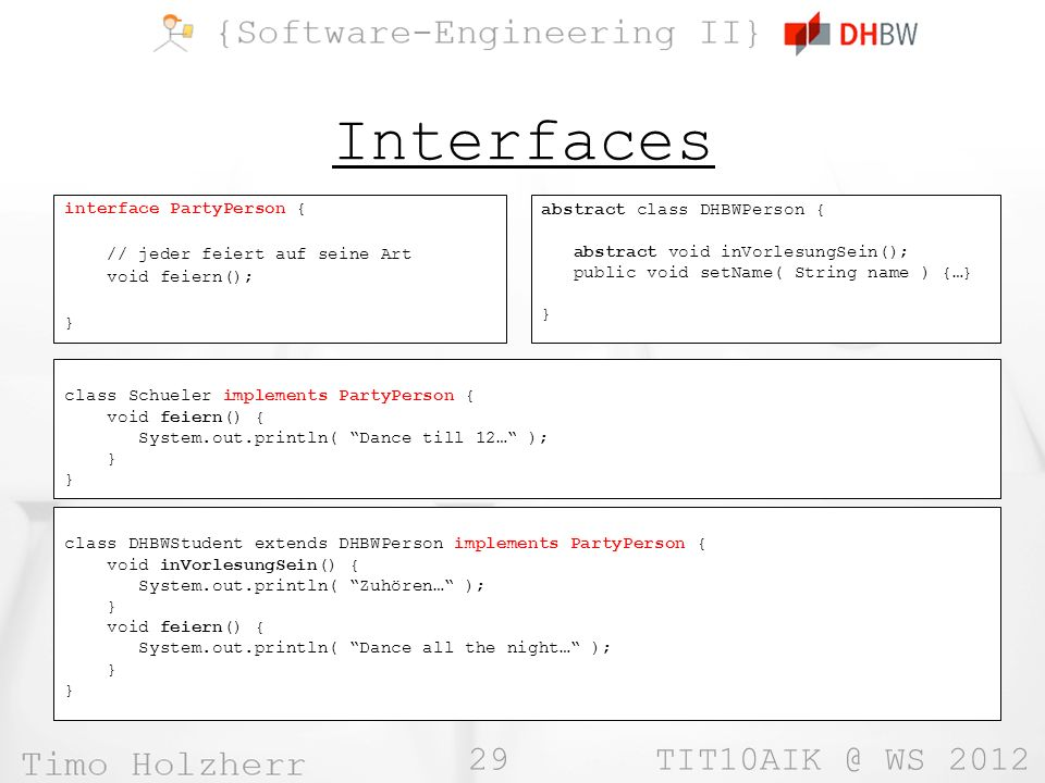 29 WS 2012 Interfaces abstract class DHBWPerson { abstract void inVorlesungSein(); public void setName( String name ) {…} } interface PartyPerson { // jeder feiert auf seine Art void feiern(); } class DHBWStudent extends DHBWPerson implements PartyPerson { void inVorlesungSein() { System.out.println( Zuhören… ); } void feiern() { System.out.println( Dance all the night… ); } class Schueler implements PartyPerson { void feiern() { System.out.println( Dance till 12… ); }