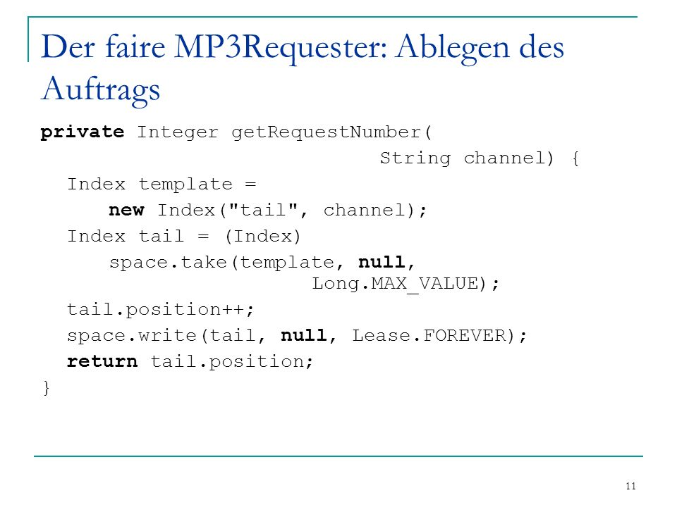 11 Der faire MP3Requester: Ablegen des Auftrags private Integer getRequestNumber( String channel) { Index template = new Index( tail , channel); Index tail = (Index) space.take(template, null, Long.MAX_VALUE); tail.position++; space.write(tail, null, Lease.FOREVER); return tail.position; }