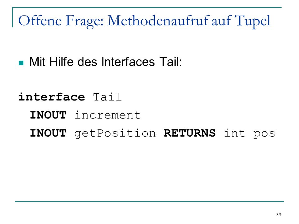 39 Offene Frage: Methodenaufruf auf Tupel Mit Hilfe des Interfaces Tail: interface Tail INOUT increment INOUT getPosition RETURNS int pos