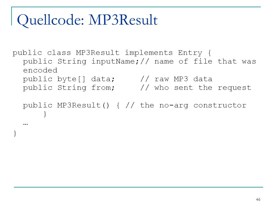 46 Quellcode: MP3Result public class MP3Result implements Entry { public String inputName;// name of file that was encoded public byte[] data; // raw MP3 data public String from; // who sent the request public MP3Result() { // the no-arg constructor } … }