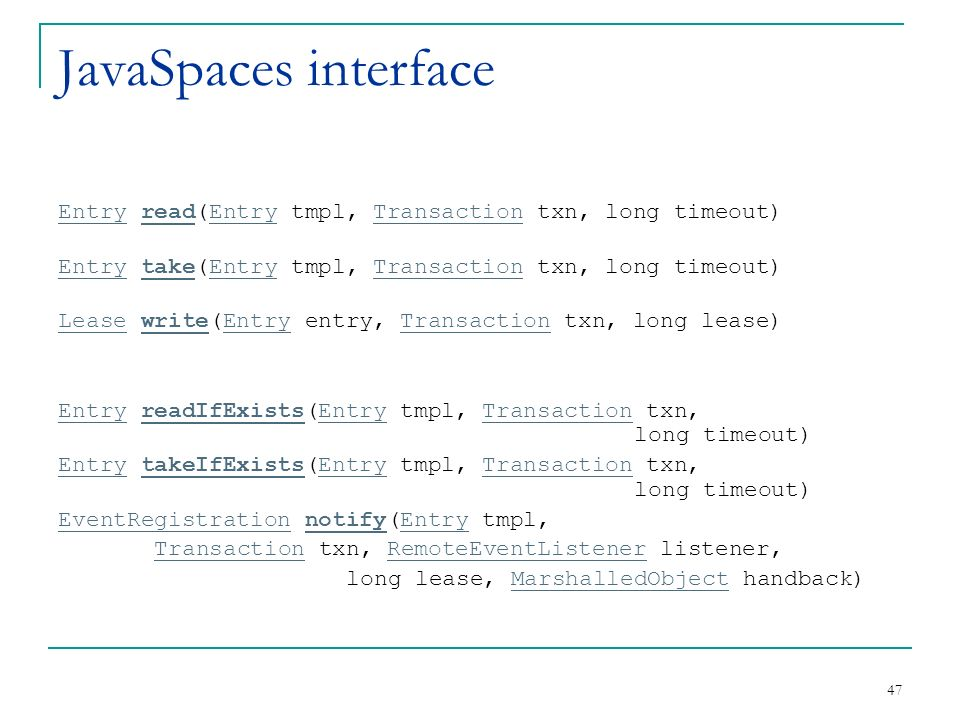 47 JavaSpaces interface EntryEntry read(Entry tmpl, Transaction txn, long timeout)readEntryTransaction EntryEntry take(Entry tmpl, Transaction txn, long timeout)takeEntryTransaction LeaseLease write(Entry entry, Transaction txn, long lease)writeEntryTransaction EntryEntry readIfExists(Entry tmpl, Transaction txn, long timeout)readIfExistsEntryTransaction EntryEntry takeIfExists(Entry tmpl, Transaction txn, long timeout) takeIfExistsEntryTransaction EventRegistrationEventRegistration notify(Entry tmpl,notifyEntry TransactionTransaction txn, RemoteEventListener listener,RemoteEventListener long lease, MarshalledObject handback)MarshalledObject