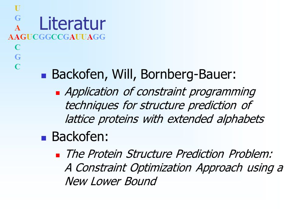 AAGUCGGCCGAUUAGG UGACGCUGACGC Literatur Backofen, Will, Bornberg-Bauer: Application of constraint programming techniques for structure prediction of lattice proteins with extended alphabets Backofen: The Protein Structure Prediction Problem: A Constraint Optimization Approach using a New Lower Bound