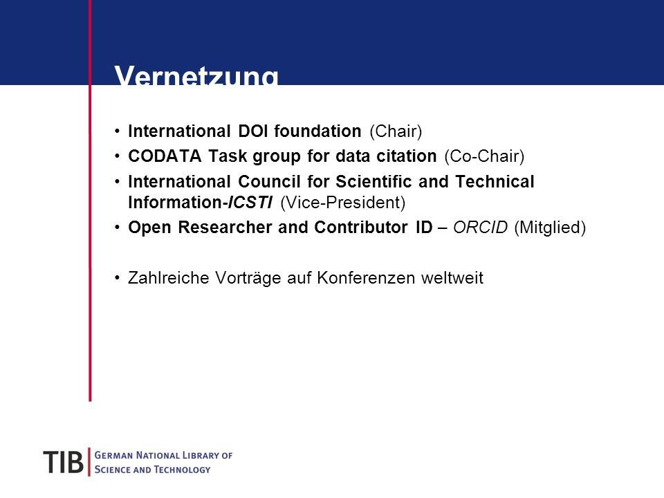 Vernetzung International DOI foundation (Chair) CODATA Task group for data citation (Co-Chair) International Council for Scientific and Technical Information-ICSTI (Vice-President) Open Researcher and Contributor ID – ORCID (Mitglied) Zahlreiche Vorträge auf Konferenzen weltweit