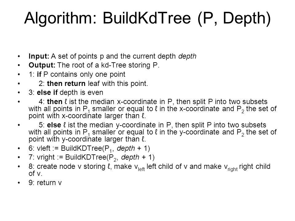 Algorithm: BuildKdTree (P, Depth) Input: A set of points p and the current depth depth Output: The root of a kd-Tree storing P.