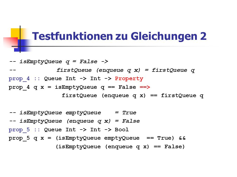 Testfunktionen zu Gleichungen 2 -- isEmptyQueue q = False -> -- firstQueue (enqueue q x) = firstQueue q prop_4 :: Queue Int -> Int -> Property prop_4 q x = isEmptyQueue q == False ==> firstQueue (enqueue q x) == firstQueue q -- isEmptyQueue emptyQueue = True -- isEmptyQueue (enqueue q x) = False prop_5 :: Queue Int -> Int -> Bool prop_5 q x = (isEmptyQueue emptyQueue == True) && (isEmptyQueue (enqueue q x) == False)